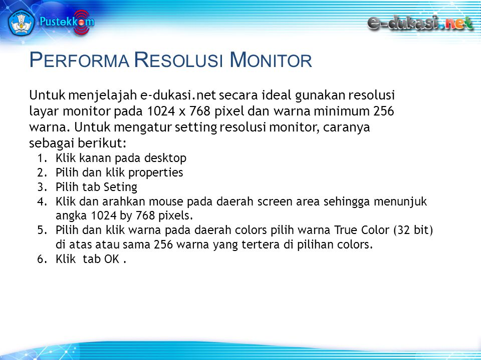 P ERFORMA R ESOLUSI M ONITOR Untuk menjelajah e-dukasi.net secara ideal gunakan resolusi layar monitor pada 1024 x 768 pixel dan warna minimum 256 war