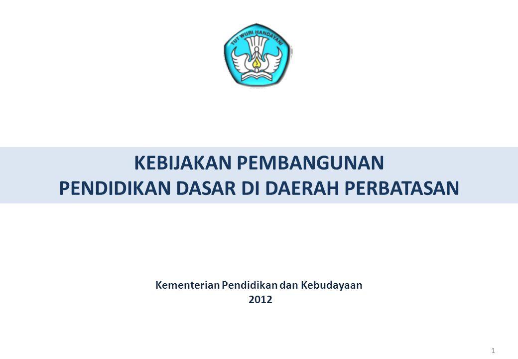 11 KEBIJAKAN PEMBANGUNAN PENDIDIKAN DASAR DI DAERAH PERBATASAN 1 Kementerian Pendidikan dan Kebudayaan 2012 1