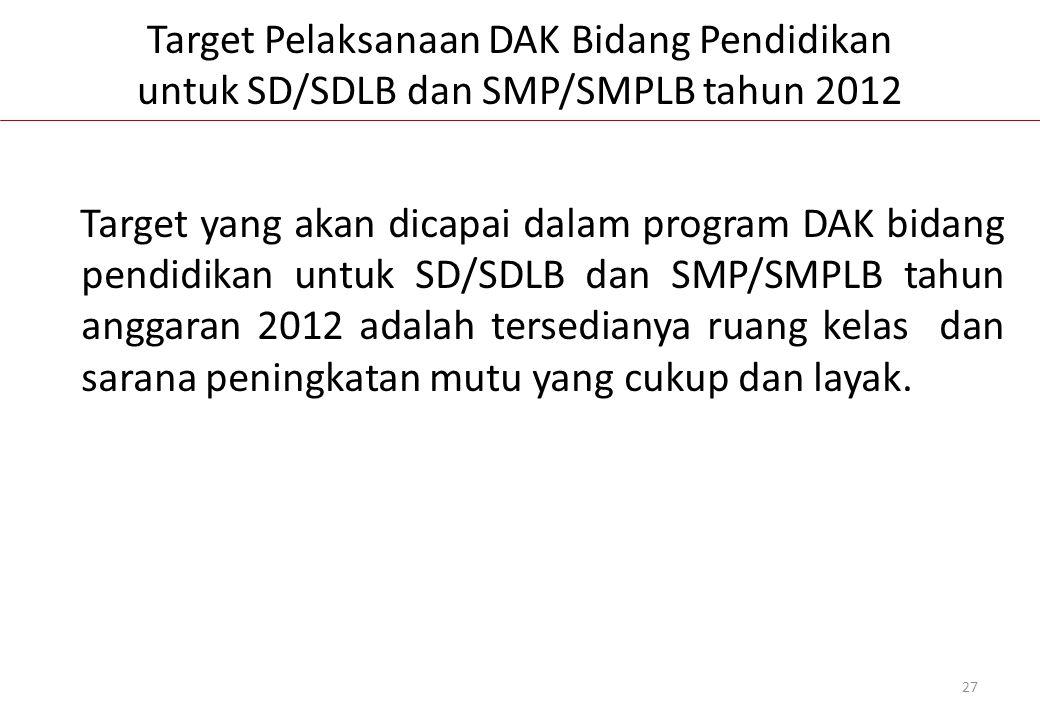 Target yang akan dicapai dalam program DAK bidang pendidikan untuk SD/SDLB dan SMP/SMPLB tahun anggaran 2012 adalah tersedianya ruang kelas dan sarana peningkatan mutu yang cukup dan layak.