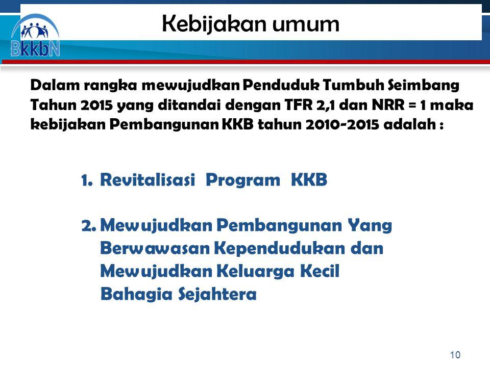 Kebijakan umum Dalam rangka mewujudkan Penduduk Tumbuh Seimbang Tahun 2015 yang ditandai dengan TFR 2,1 dan NRR = 1 maka kebijakan Pembangunan KKB tah