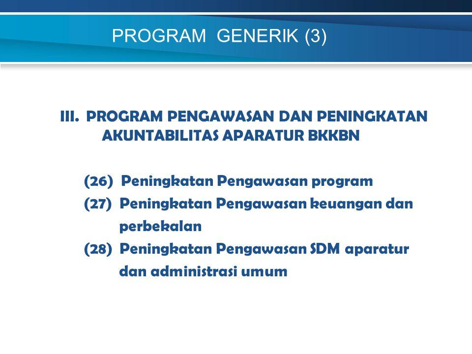 PROGRAM GENERIK (3) III. PROGRAM PENGAWASAN DAN PENINGKATAN AKUNTABILITAS APARATUR BKKBN (26) Peningkatan Pengawasan program (27) Peningkatan Pengawas