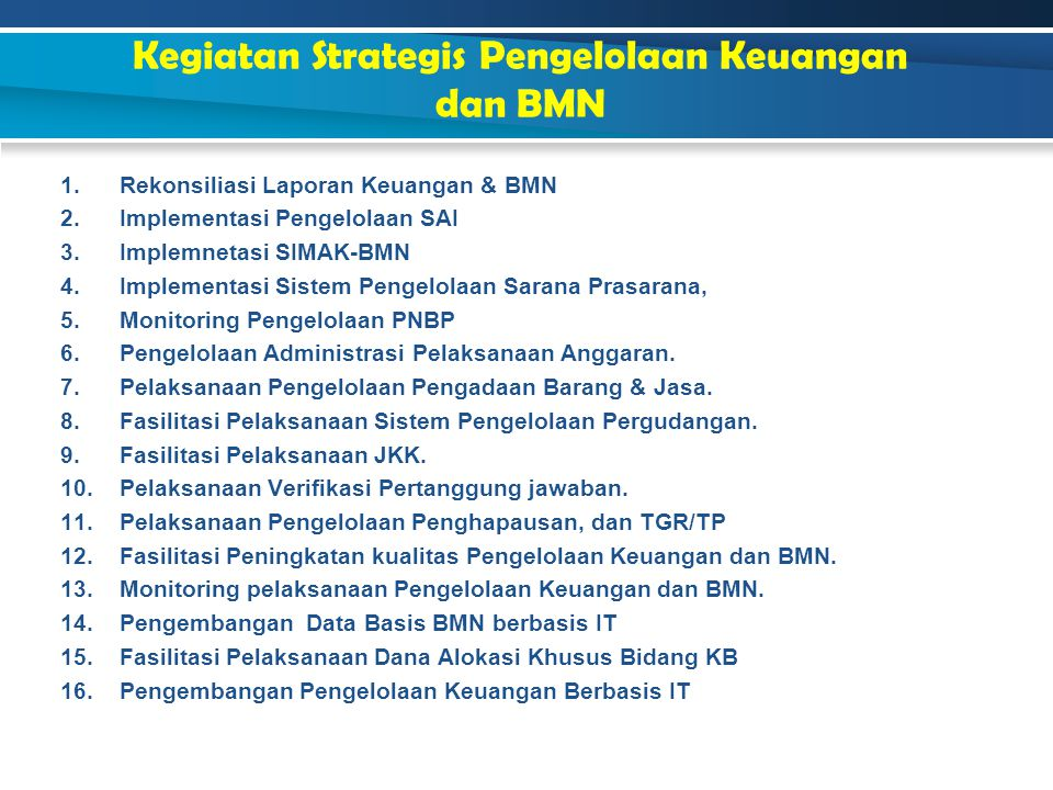 Kegiatan Strategis Pengelolaan Keuangan dan BMN 1.Rekonsiliasi Laporan Keuangan & BMN 2.Implementasi Pengelolaan SAI 3.Implemnetasi SIMAK-BMN 4.Implem