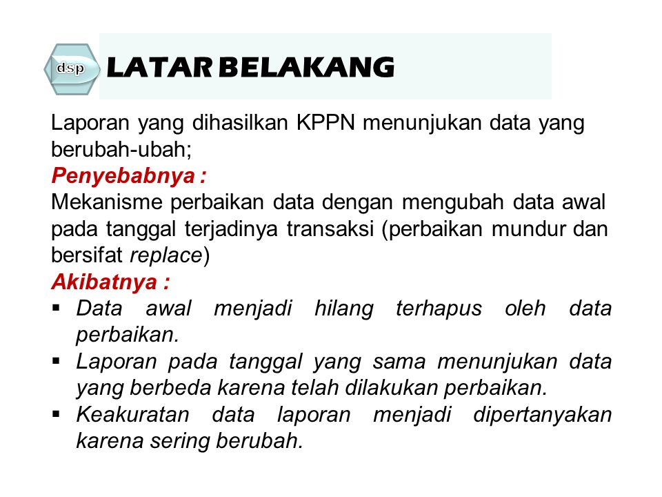 Laporan yang dihasilkan KPPN menunjukan data yang berubah-ubah; Penyebabnya : Mekanisme perbaikan data dengan mengubah data awal pada tanggal terjadin