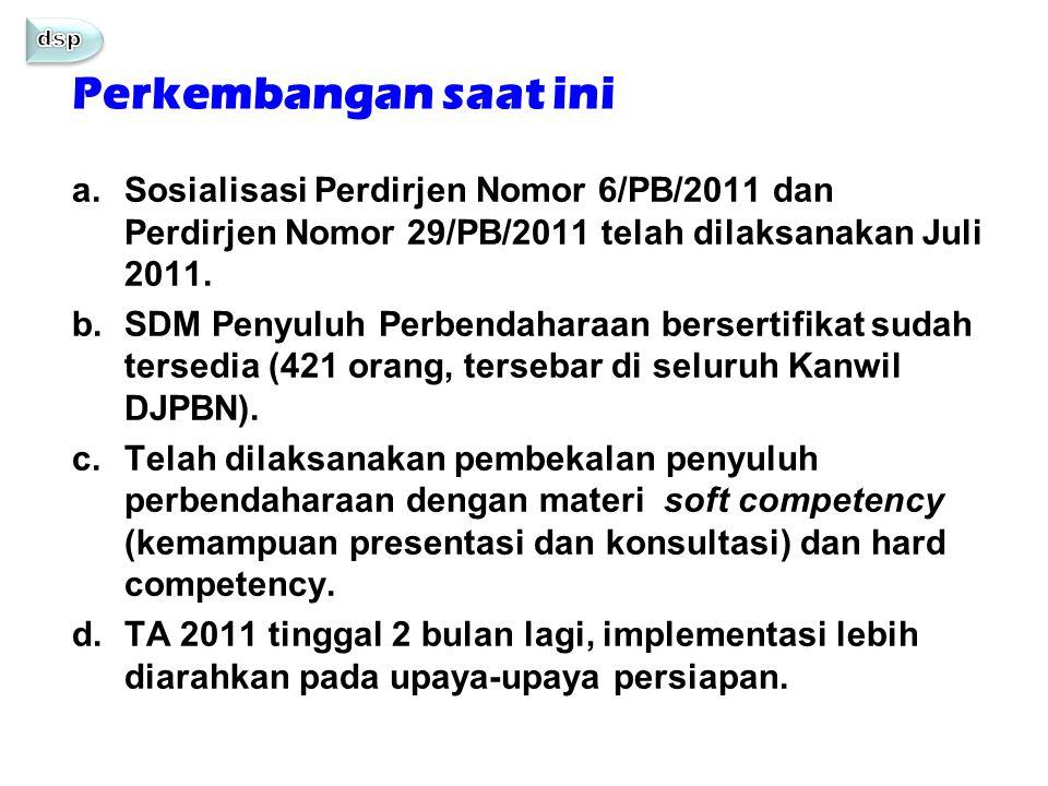 a.Sosialisasi Perdirjen Nomor 6/PB/2011 dan Perdirjen Nomor 29/PB/2011 telah dilaksanakan Juli 2011. b.SDM Penyuluh Perbendaharaan bersertifikat sudah