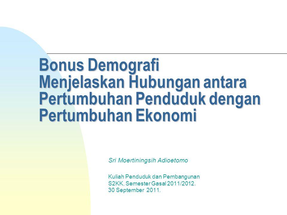 Bonus Demografi Menjelaskan Hubungan antara Pertumbuhan Penduduk dengan Pertumbuhan Ekonomi Sri Moertiningsih Adioetomo Kuliah Penduduk dan Pembangunan S2KK, Semester Gasal 2011/2012.
