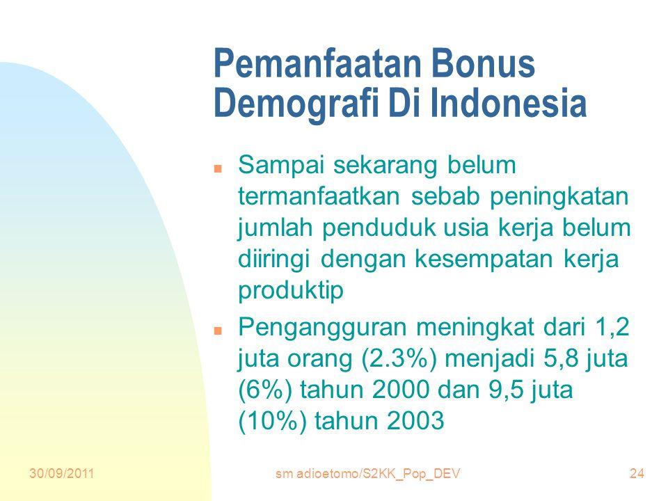 30/09/2011sm adioetomo/S2KK_Pop_DEV24 Pemanfaatan Bonus Demografi Di Indonesia n Sampai sekarang belum termanfaatkan sebab peningkatan jumlah penduduk usia kerja belum diiringi dengan kesempatan kerja produktip n Pengangguran meningkat dari 1,2 juta orang (2.3%) menjadi 5,8 juta (6%) tahun 2000 dan 9,5 juta (10%) tahun 2003