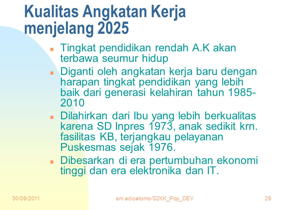 30/09/2011sm adioetomo/S2KK_Pop_DEV29 Kualitas Angkatan Kerja menjelang 2025 n Tingkat pendidikan rendah A.K akan terbawa seumur hidup n Diganti oleh angkatan kerja baru dengan harapan tingkat pendidikan yang lebih baik dari generasi kelahiran tahun 1985- 2010 n Dilahirkan dari Ibu yang lebih berkualitas karena SD Inpres 1973, anak sedikit krn.