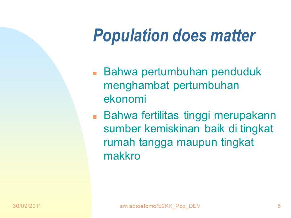 30/09/2011sm adioetomo/S2KK_Pop_DEV5 Population does matter n Bahwa pertumbuhan penduduk menghambat pertumbuhan ekonomi n Bahwa fertilitas tinggi merupakann sumber kemiskinan baik di tingkat rumah tangga maupun tingkat makkro