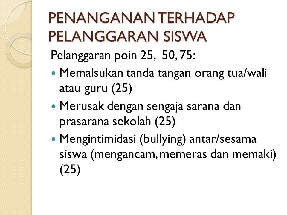 PENANGANAN TERHADAP PELANGGARAN SISWA Pelanggaran poin 25, 50, 75: Memalsukan tanda tangan orang tua/wali atau guru (25) Merusak dengan sengaja sarana