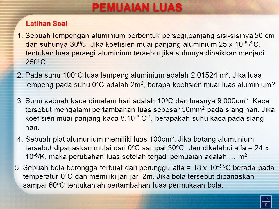 1. Sebuah lempengan aluminium berbentuk persegi,panjang sisi-sisinya 50 cm dan suhunya 30 0 C. Jika koefisien muai panjang aluminium 25 x 10 -6 / 0 C,