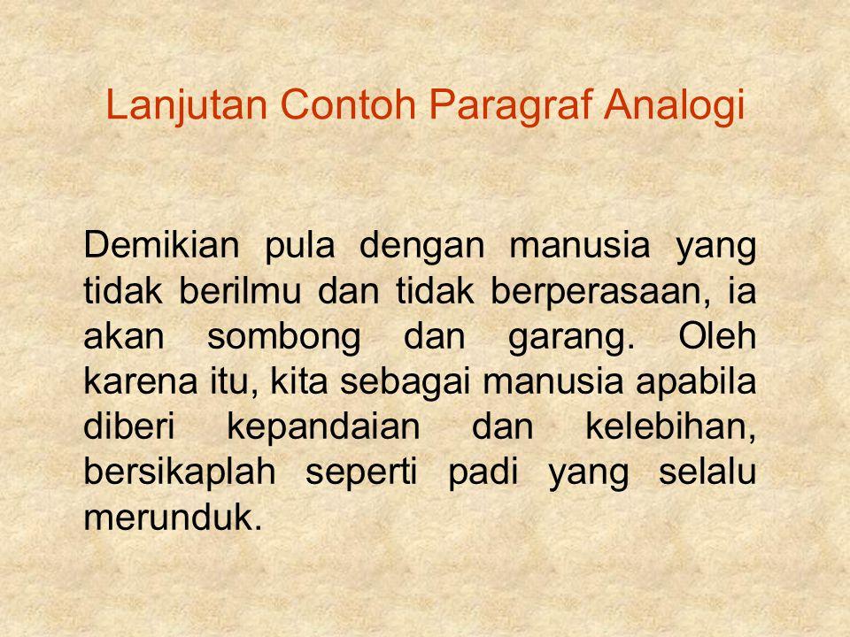Lanjutan Contoh Paragraf Analogi Demikian pula dengan manusia yang tidak berilmu dan tidak berperasaan, ia akan sombong dan garang. Oleh karena itu, k