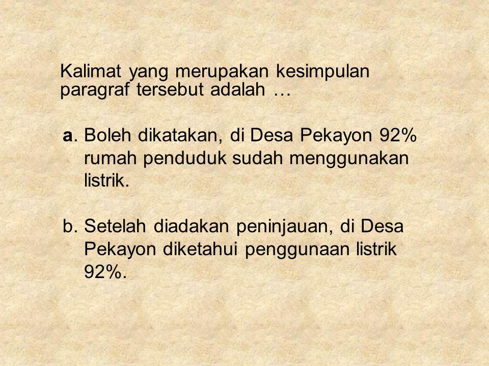 Kalimat yang merupakan kesimpulan paragraf tersebut adalah … a. Boleh dikatakan, di Desa Pekayon 92% rumah penduduk sudah menggunakan listrik. b. Sete