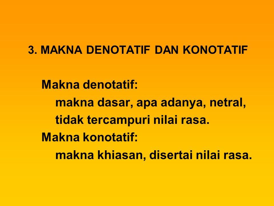 3. MAKNA DENOTATIF DAN KONOTATIF Makna denotatif: makna dasar, apa adanya, netral, tidak tercampuri nilai rasa. Makna konotatif: makna khiasan, disert