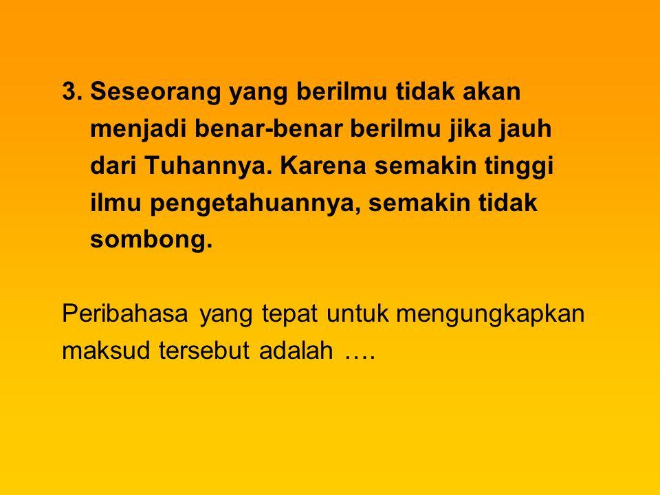 3. Seseorang yang berilmu tidak akan menjadi benar-benar berilmu jika jauh dari Tuhannya. Karena semakin tinggi ilmu pengetahuannya, semakin tidak som