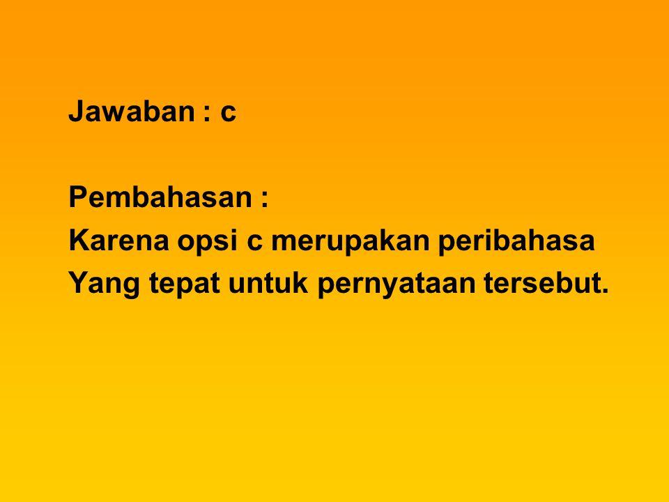 Jawaban : c Pembahasan : Karena opsi c merupakan peribahasa Yang tepat untuk pernyataan tersebut.
