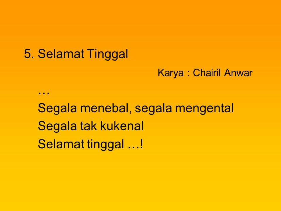 5. Selamat Tinggal Karya : Chairil Anwar … Segala menebal, segala mengental Segala tak kukenal Selamat tinggal …!