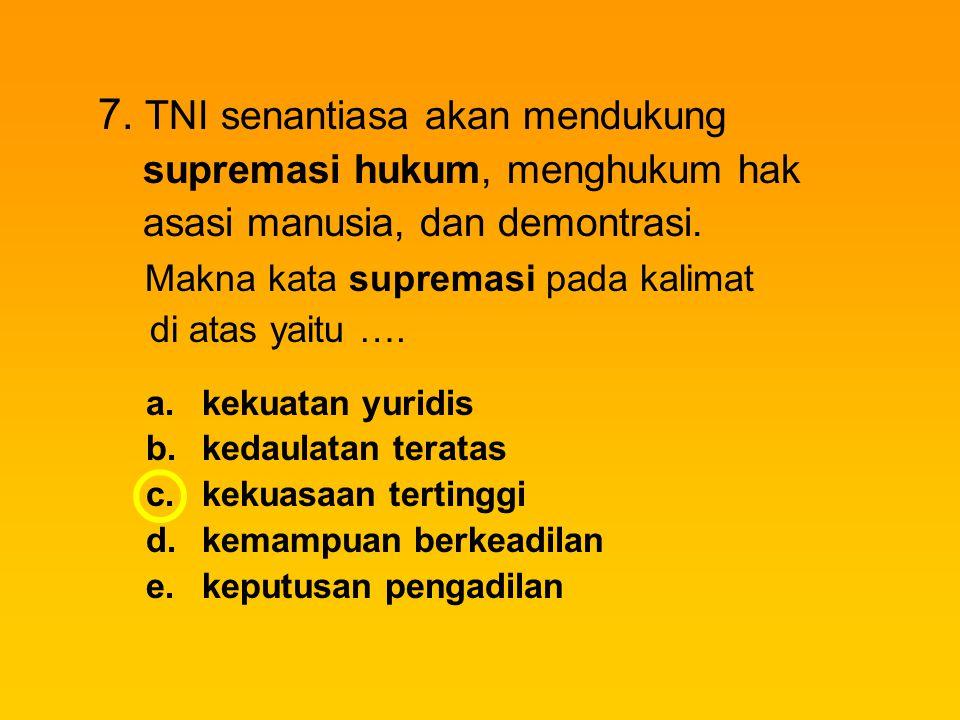 7. TNI senantiasa akan mendukung supremasi hukum, menghukum hak asasi manusia, dan demontrasi. Makna kata supremasi pada kalimat di atas yaitu …. a.ke