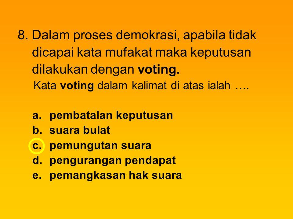 8. Dalam proses demokrasi, apabila tidak dicapai kata mufakat maka keputusan dilakukan dengan voting. Kata voting dalam kalimat di atas ialah …. a.pem