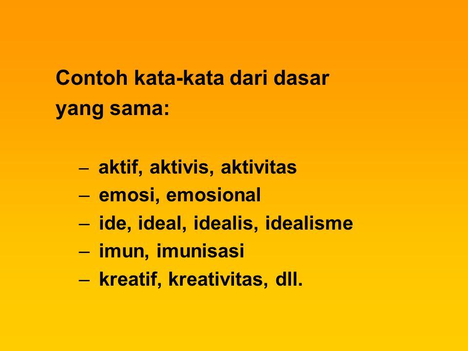 Contoh kata-kata dari dasar yang sama: – aktif, aktivis, aktivitas – emosi, emosional – ide, ideal, idealis, idealisme – imun, imunisasi – kreatif, kr