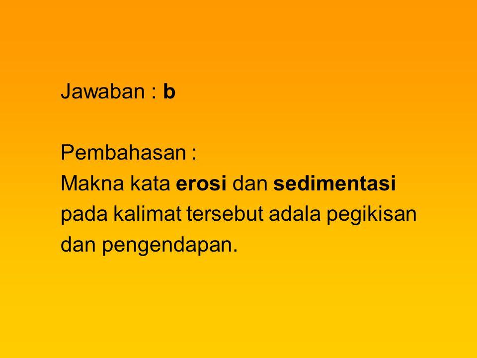 Jawaban : b Pembahasan : Makna kata erosi dan sedimentasi pada kalimat tersebut adala pegikisan dan pengendapan.