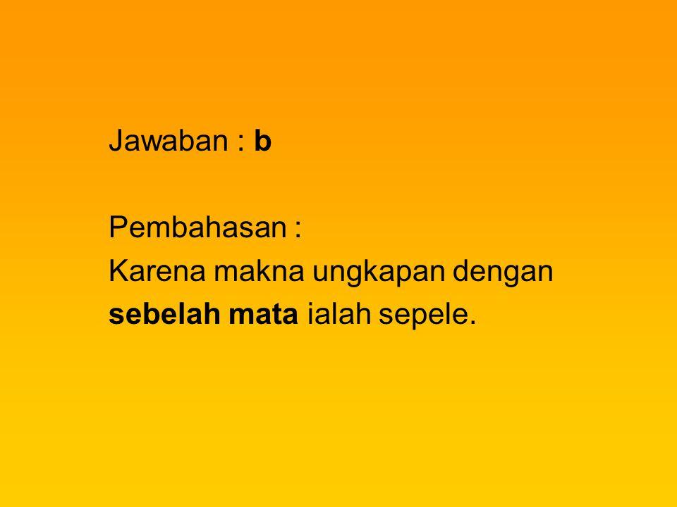 Jawaban : b Pembahasan : Karena makna ungkapan dengan sebelah mata ialah sepele.