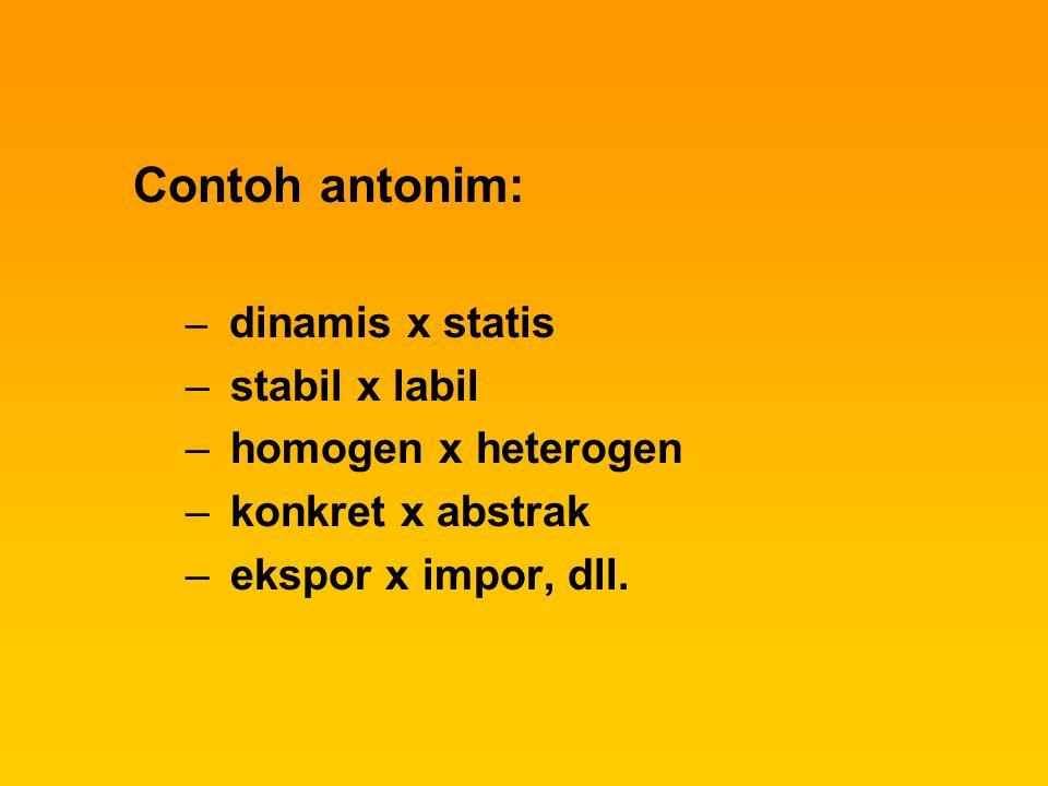 Contoh antonim: – dinamis x statis – stabil x labil – homogen x heterogen – konkret x abstrak – ekspor x impor, dll.