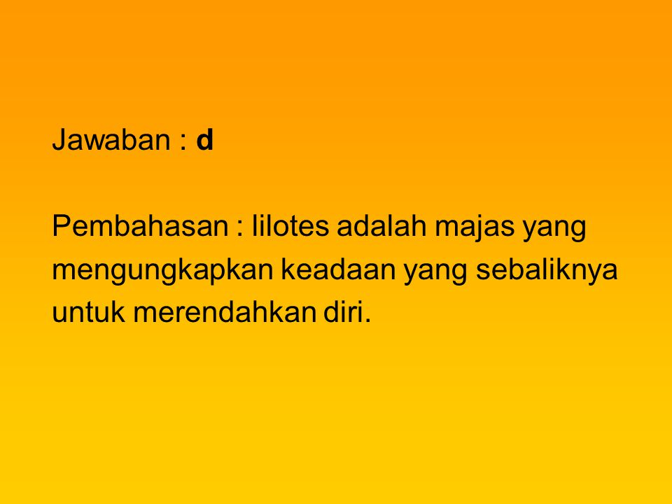 Jawaban : d Pembahasan : lilotes adalah majas yang mengungkapkan keadaan yang sebaliknya untuk merendahkan diri.