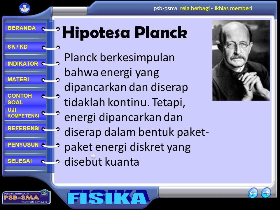 REFERENSI CONTOH SOAL CONTOH SOAL MATERI PENYUSUN INDIKATOR SK / KD SK / KD UJI KOMPETENSI UJI KOMPETENSI BERANDA SELESAI psb-psma rela berbagi – ikhlas memberi Hipotesa Planck Planck berkesimpulan bahwa energi yang dipancarkan dan diserap tidaklah kontinu.