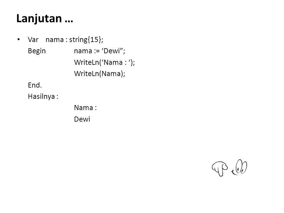 """Varnama : string{15}; Beginnama := 'Dewi""""; WriteLn('Nama : '); WriteLn(Nama); End. Hasilnya : Nama : Dewi Lanjutan …"""