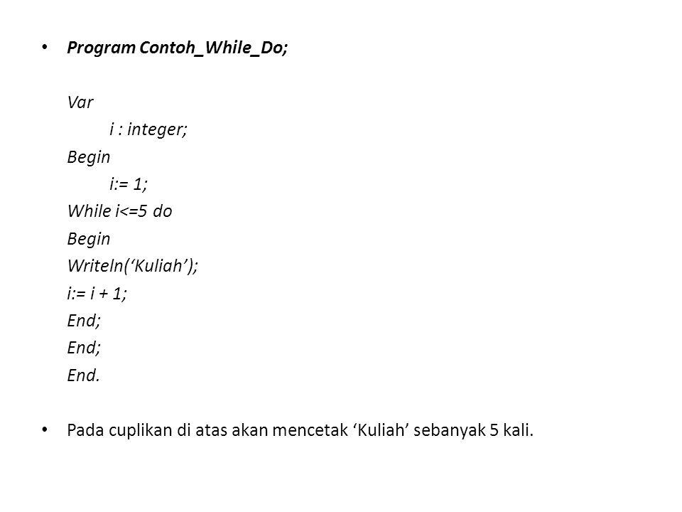 Program Contoh_While_Do; Var i : integer; Begin i:= 1; While i<=5 do Begin Writeln('Kuliah'); i:= i + 1; End; End. Pada cuplikan di atas akan mencetak