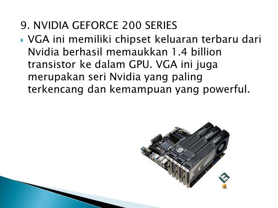 9. NVIDIA GEFORCE 200 SERIES  VGA ini memiliki chipset keluaran terbaru dari Nvidia berhasil memaukkan 1.4 billion transistor ke dalam GPU. VGA ini j