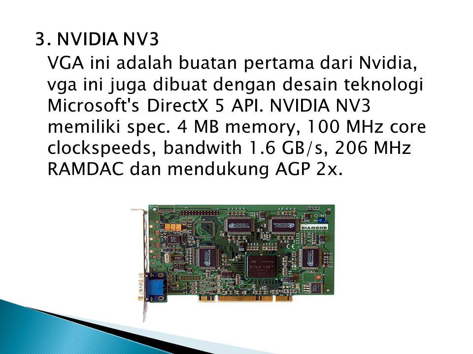 3. NVIDIA NV3 VGA ini adalah buatan pertama dari Nvidia, vga ini juga dibuat dengan desain teknologi Microsoft's DirectX 5 API. NVIDIA NV3 memiliki sp