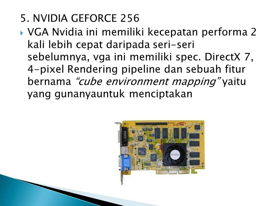 5. NVIDIA GEFORCE 256  VGA Nvidia ini memiliki kecepatan performa 2 kali lebih cepat daripada seri-seri sebelumnya, vga ini memiliki spec. DirectX 7,