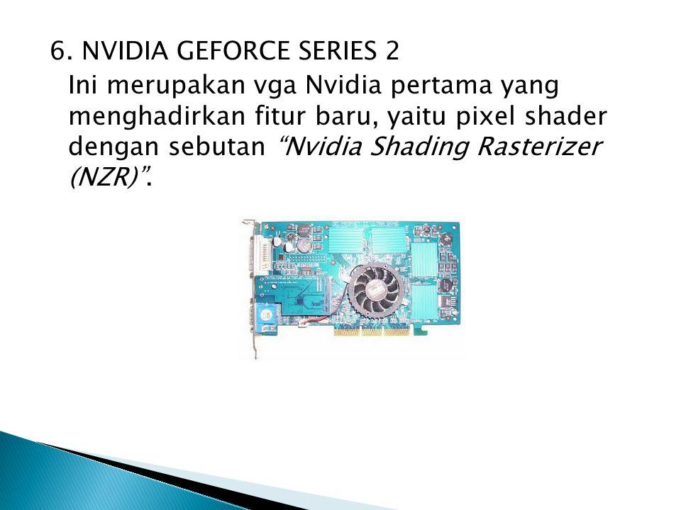 "6. NVIDIA GEFORCE SERIES 2 Ini merupakan vga Nvidia pertama yang menghadirkan fitur baru, yaitu pixel shader dengan sebutan ""Nvidia Shading Rasterizer"