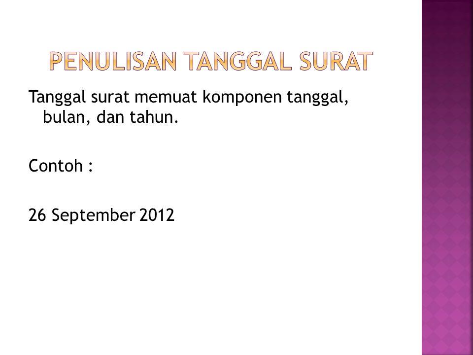 Tanggal surat memuat komponen tanggal, bulan, dan tahun. Contoh : 26 September 2012