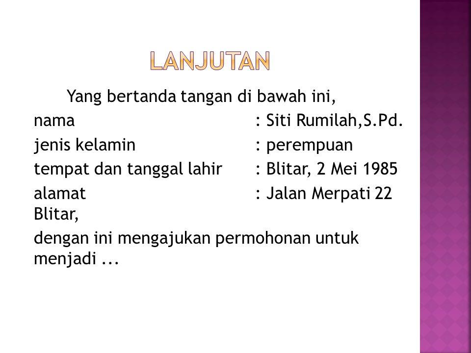 Yang bertanda tangan di bawah ini, nama: Siti Rumilah,S.Pd. jenis kelamin: perempuan tempat dan tanggal lahir: Blitar, 2 Mei 1985 alamat: Jalan Merpat