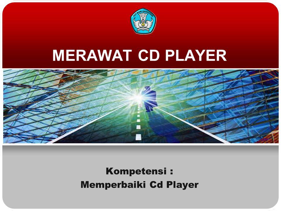 MERAWAT CD PLAYER Kompetensi : Memperbaiki Cd Player