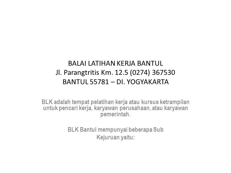 BALAI LATIHAN KERJA BANTUL Jl. Parangtritis Km. 12.5 (0274) 367530 BANTUL 55781 – DI. YOGYAKARTA BLK adalah tempat pelatihan kerja atau kursus ketramp