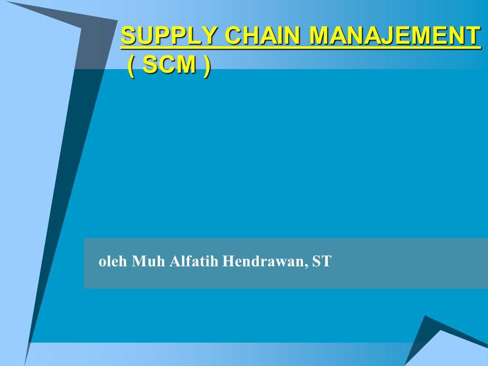 SUPPLY CHAIN MANAJEMENT ( SCM ) oleh Muh Alfatih Hendrawan, ST