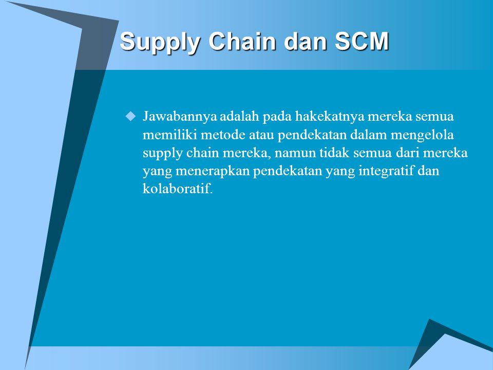 Supply Chain dan SCM  Jawabannya adalah pada hakekatnya mereka semua memiliki metode atau pendekatan dalam mengelola supply chain mereka, namun tidak semua dari mereka yang menerapkan pendekatan yang integratif dan kolaboratif.