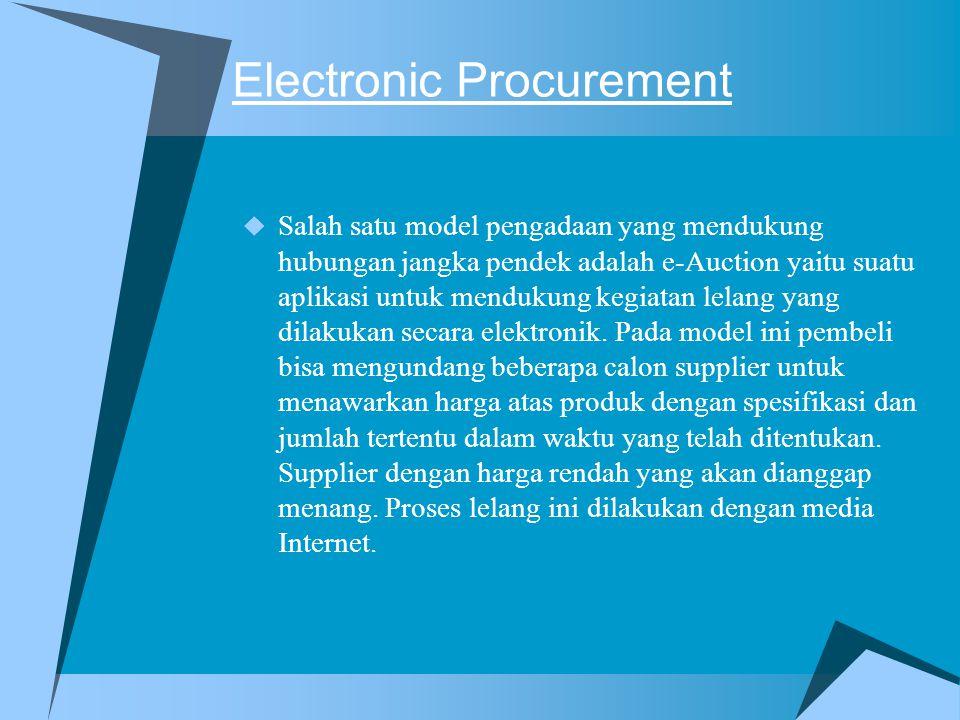Electronic Procurement  Salah satu model pengadaan yang mendukung hubungan jangka pendek adalah e-Auction yaitu suatu aplikasi untuk mendukung kegiatan lelang yang dilakukan secara elektronik.
