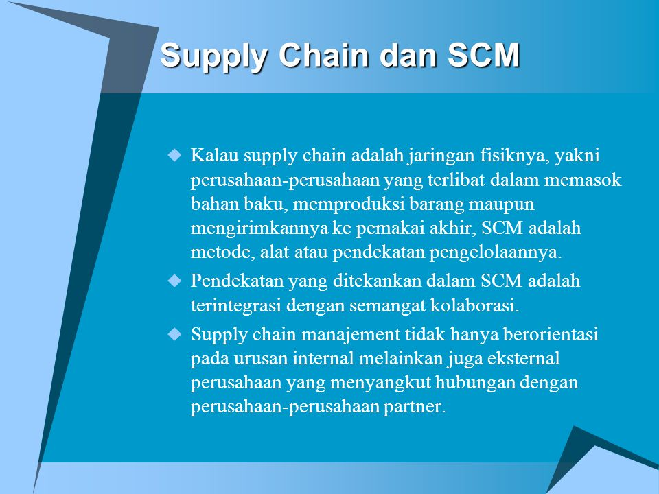 Supply Chain dan SCM  Definisi oleh the Council of Logistics Management : Supply Chain Mangement is the systematic, strategic coordination of the traditional business functions within a particular company and across businesses within the supply chain for the purpose of improving the long-term performance of the individual company and the supply chain as a whole.