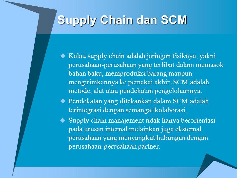Supply Chain dan SCM  Kalau supply chain adalah jaringan fisiknya, yakni perusahaan-perusahaan yang terlibat dalam memasok bahan baku, memproduksi barang maupun mengirimkannya ke pemakai akhir, SCM adalah metode, alat atau pendekatan pengelolaannya.