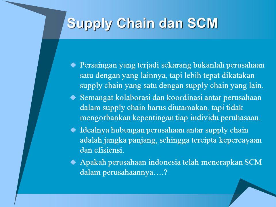Supply Chain dan SCM  Persaingan yang terjadi sekarang bukanlah perusahaan satu dengan yang lainnya, tapi lebih tepat dikatakan supply chain yang sat