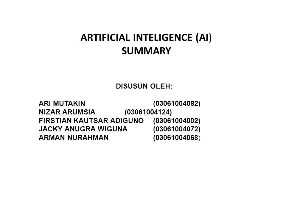 ARTIFICIAL INTELIGENCE (AI) SUMMARY DISUSUN OLEH: ARI MUTAKIN (03061004082) NIZAR ARUMSIA(03061004124) FIRSTIAN KAUTSAR ADIGUNO (03061004002) JACKY ANUGRA WIGUNA(03061004072) ARMAN NURAHMAN (03061004068)