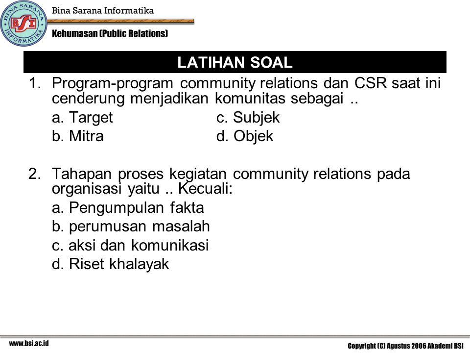 LATIHAN SOAL 1.Program-program community relations dan CSR saat ini cenderung menjadikan komunitas sebagai.. a. Targetc. Subjek b. Mitra d. Objek 2.Ta