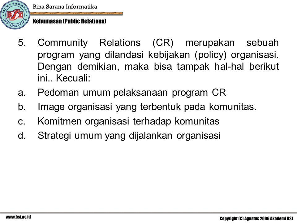 5.Community Relations (CR) merupakan sebuah program yang dilandasi kebijakan (policy) organisasi. Dengan demikian, maka bisa tampak hal-hal berikut in