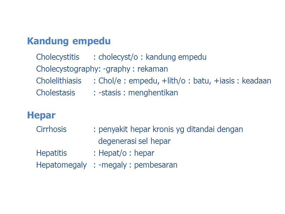 Kandung empedu Cholecystitis: cholecyst/o : kandung empedu Cholecystography: -graphy : rekaman Cholelithiasis: Chol/e : empedu, +lith/o : batu, +iasis : keadaan Cholestasis: -stasis : menghentikan Hepar Cirrhosis: penyakit hepar kronis yg ditandai dengan degenerasi sel hepar Hepatitis: Hepat/o : hepar Hepatomegaly: -megaly : pembesaran