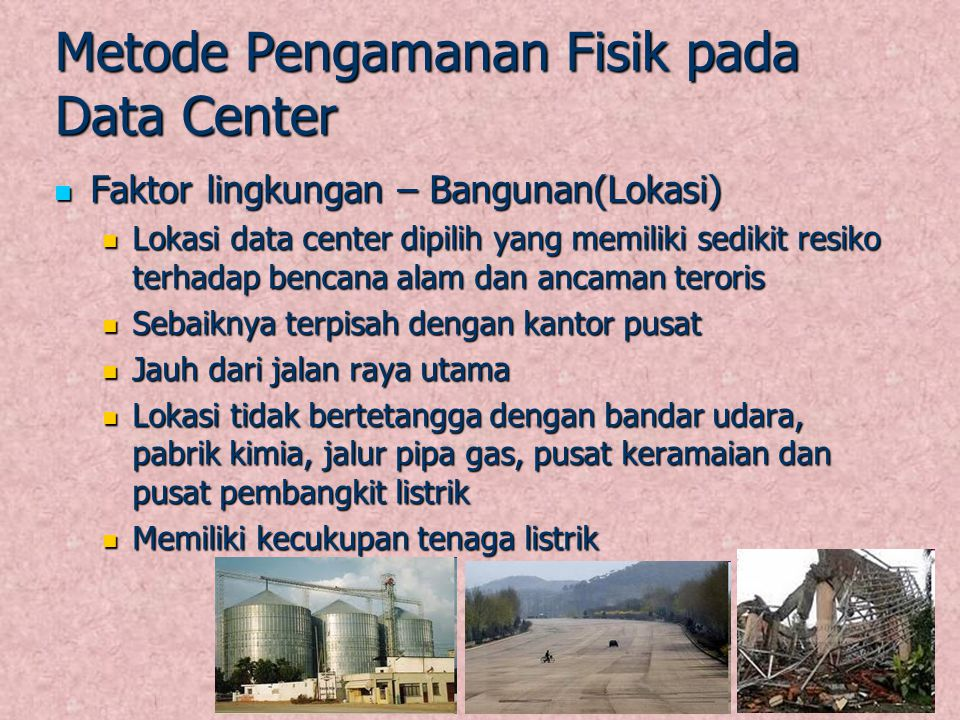 Metode Pengamanan Fisik pada Data Center Faktor lingkungan – Bangunan(Lokasi) Faktor lingkungan – Bangunan(Lokasi) Lokasi data center dipilih yang mem