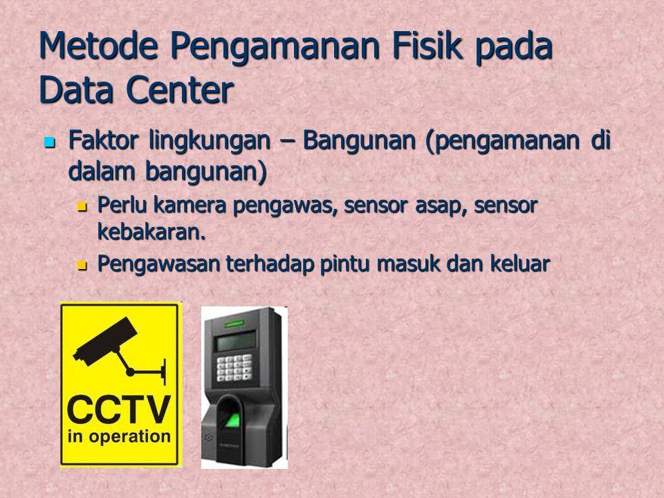 Metode Pengamanan Fisik pada Data Center Faktor lingkungan – Bangunan (pengamanan di dalam bangunan) Faktor lingkungan – Bangunan (pengamanan di dalam
